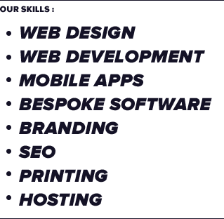 Our Skills : Web design, Web development, Mobile Apps, Bespoke Software, Branding, SEO, Printing, Hosting