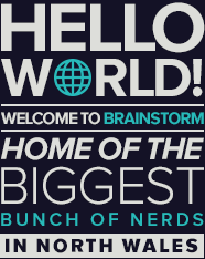 Hello World! Welcome to Brainstorm, home of the biggest bunch of nerds in North Wales