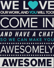 We love our work, and you will too.  Come in and have a chat so we can make you awesomely awesome